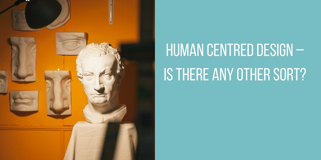 Human Centred Design – Is There Any Other Sort?